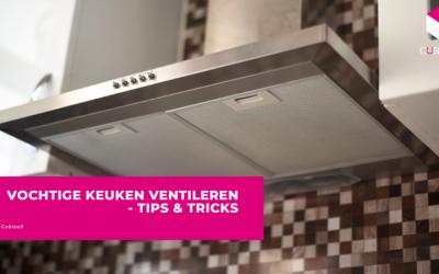 Vochtige Keuken Ventileren – Tips & Tricks